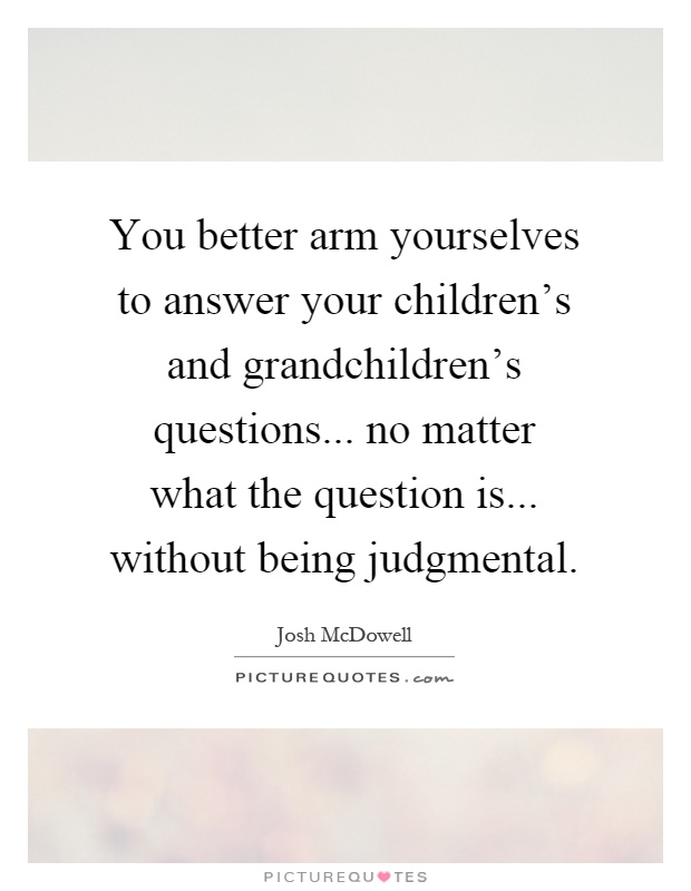 You better arm yourselves to answer your children's and grandchildren's questions... no matter what the question is... without being judgmental Picture Quote #1