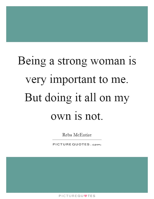Being a strong woman is very important to me. But doing it all on my own is not Picture Quote #1