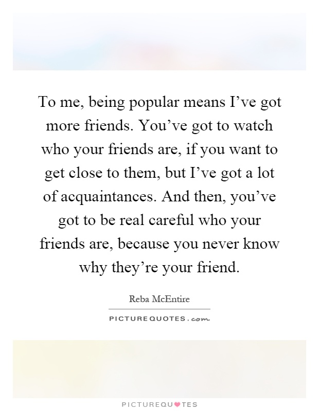 To me, being popular means I've got more friends. You've got to watch who your friends are, if you want to get close to them, but I've got a lot of acquaintances. And then, you've got to be real careful who your friends are, because you never know why they're your friend Picture Quote #1
