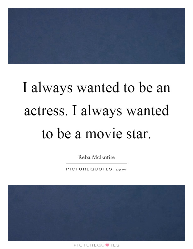 I always wanted to be an actress. I always wanted to be a movie star Picture Quote #1