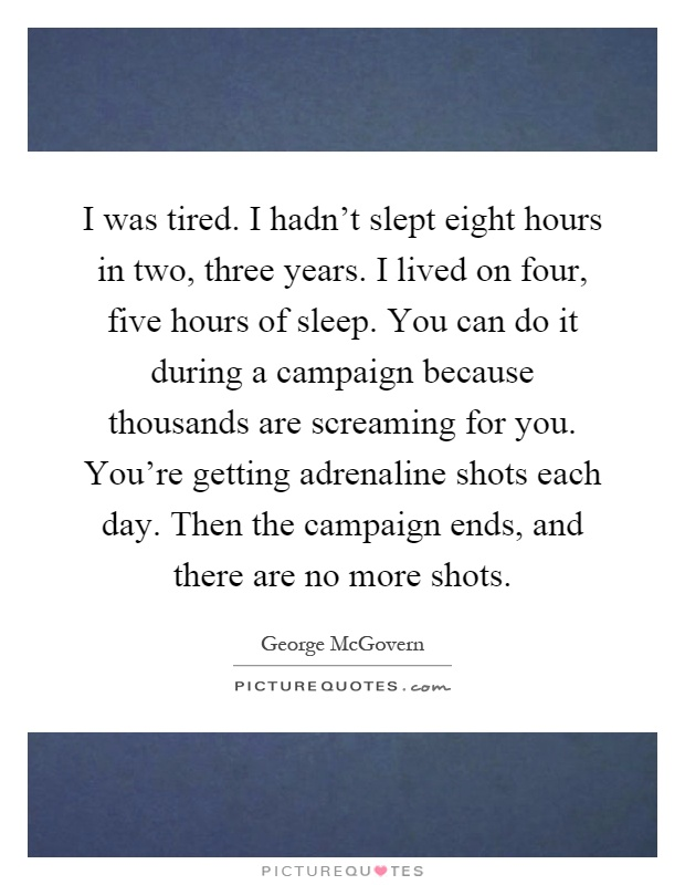 I was tired. I hadn't slept eight hours in two, three years. I lived on four, five hours of sleep. You can do it during a campaign because thousands are screaming for you. You're getting adrenaline shots each day. Then the campaign ends, and there are no more shots Picture Quote #1