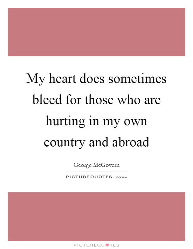 My heart does sometimes bleed for those who are hurting in my own country and abroad Picture Quote #1