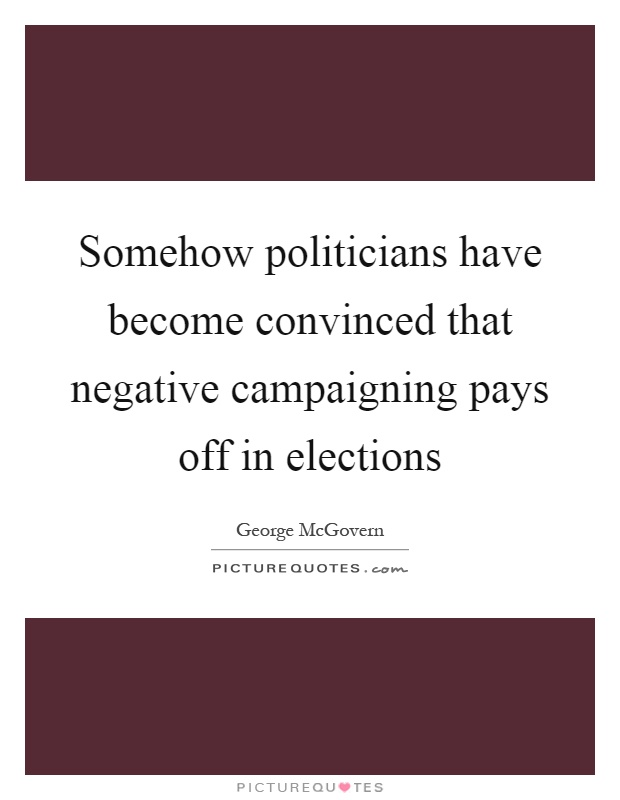 Somehow politicians have become convinced that negative campaigning pays off in elections Picture Quote #1