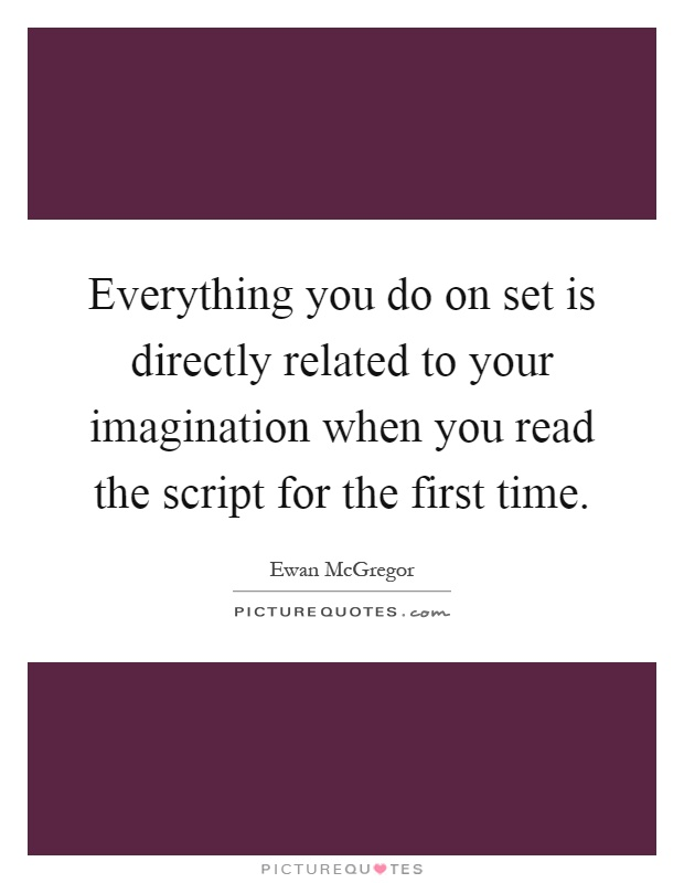 Everything you do on set is directly related to your imagination when you read the script for the first time Picture Quote #1