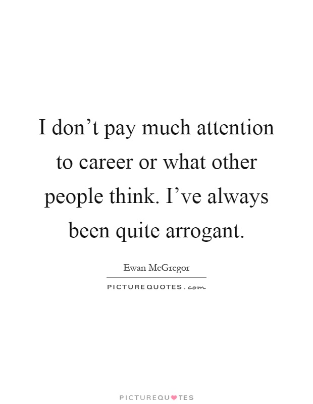 I don't pay much attention to career or what other people think. I've always been quite arrogant Picture Quote #1