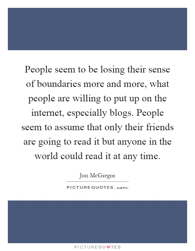 People seem to be losing their sense of boundaries more and more, what people are willing to put up on the internet, especially blogs. People seem to assume that only their friends are going to read it but anyone in the world could read it at any time Picture Quote #1