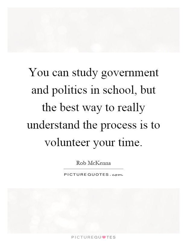 You can study government and politics in school, but the best way to really understand the process is to volunteer your time Picture Quote #1