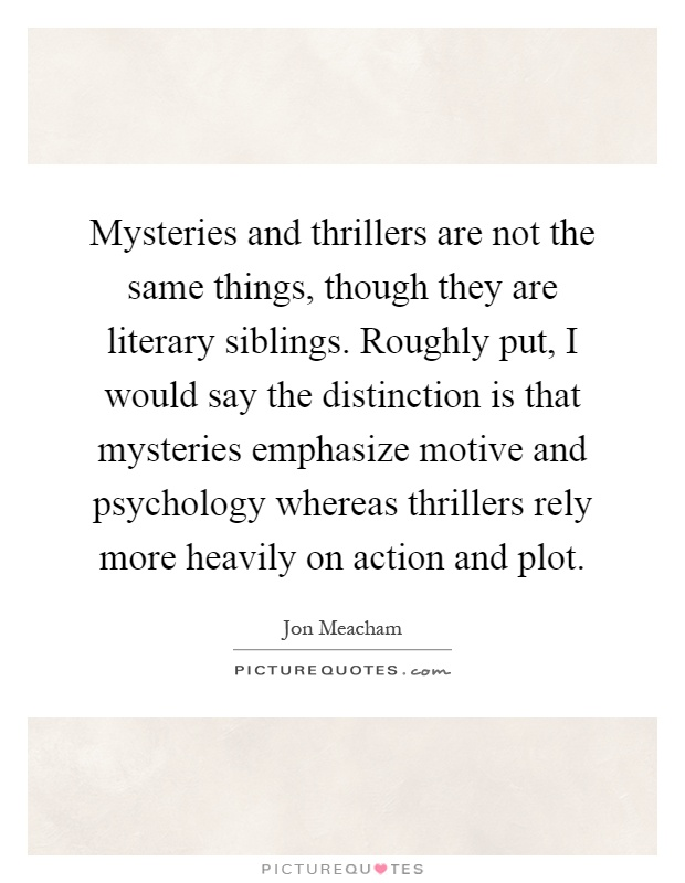 Mysteries and thrillers are not the same things, though they are literary siblings. Roughly put, I would say the distinction is that mysteries emphasize motive and psychology whereas thrillers rely more heavily on action and plot Picture Quote #1