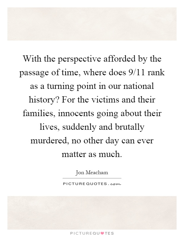With the perspective afforded by the passage of time, where does 9/11 rank as a turning point in our national history? For the victims and their families, innocents going about their lives, suddenly and brutally murdered, no other day can ever matter as much Picture Quote #1