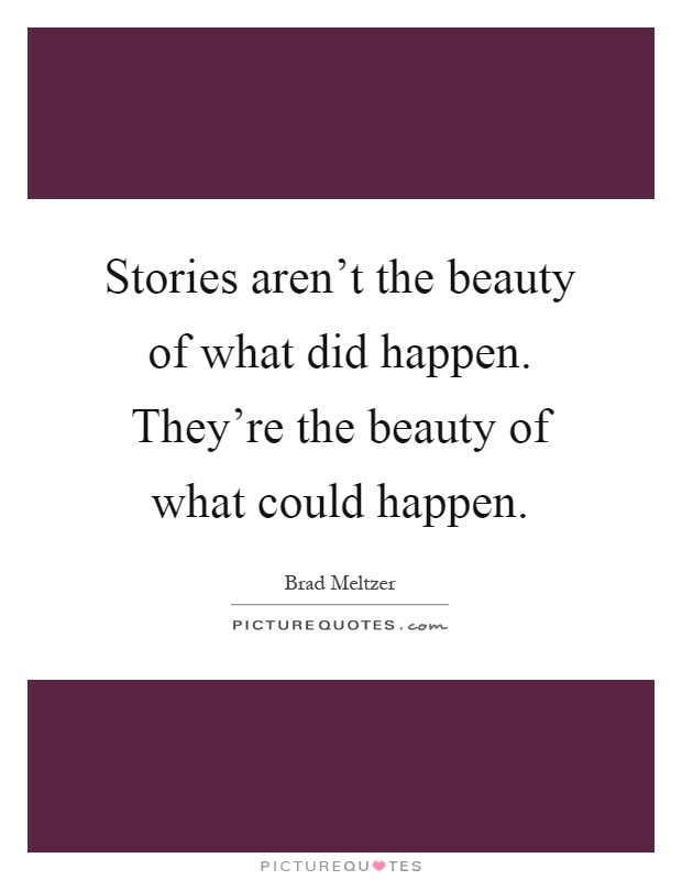 Stories aren't the beauty of what did happen. They're the beauty of what could happen Picture Quote #1