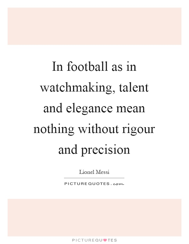 In football as in watchmaking, talent and elegance mean nothing without rigour and precision Picture Quote #1