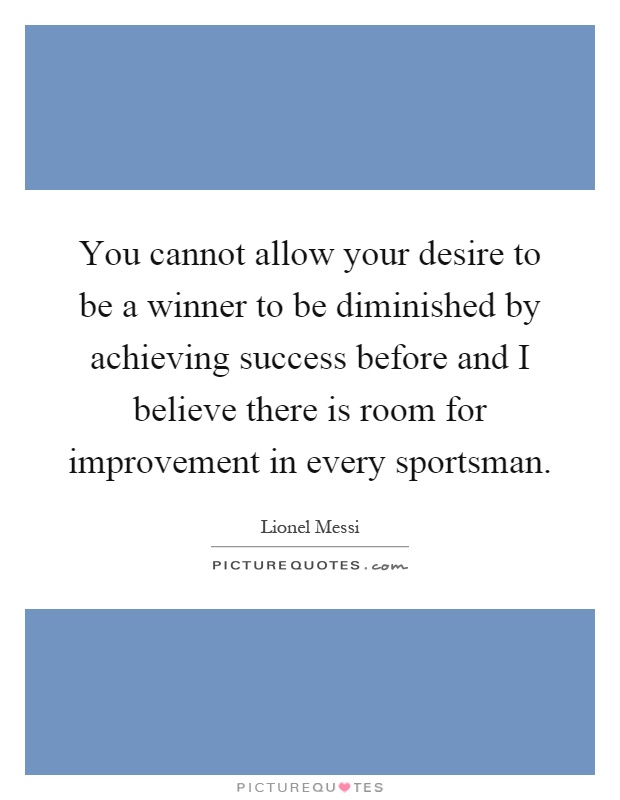 You cannot allow your desire to be a winner to be diminished by achieving success before and I believe there is room for improvement in every sportsman Picture Quote #1