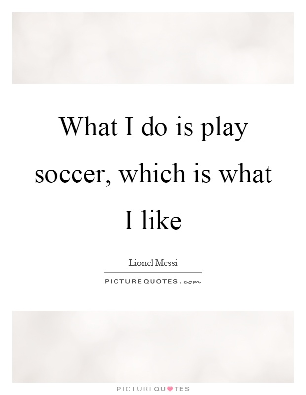 What I do is play soccer, which is what I like Picture Quote #1