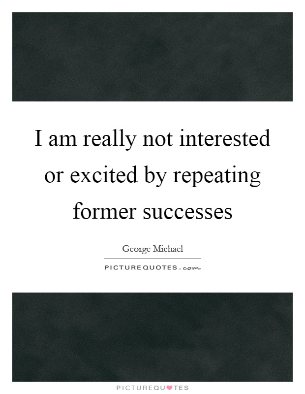 I am really not interested or excited by repeating former successes Picture Quote #1