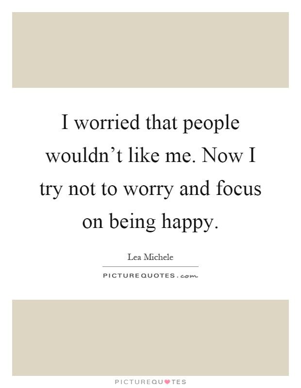 I worried that people wouldn't like me. Now I try not to worry and focus on being happy Picture Quote #1