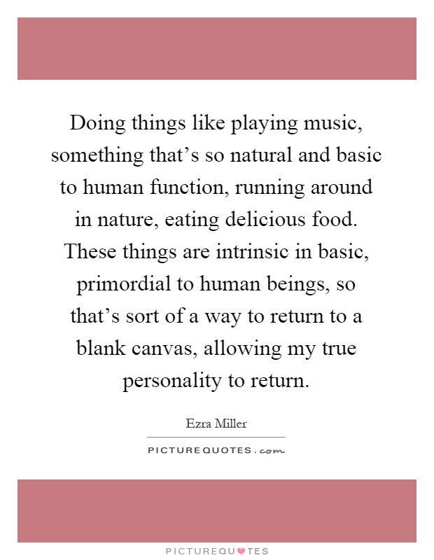 Doing things like playing music, something that's so natural and basic to human function, running around in nature, eating delicious food. These things are intrinsic in basic, primordial to human beings, so that's sort of a way to return to a blank canvas, allowing my true personality to return Picture Quote #1