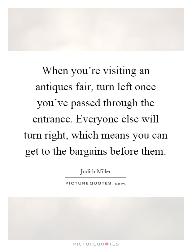 When you're visiting an antiques fair, turn left once you've passed through the entrance. Everyone else will turn right, which means you can get to the bargains before them Picture Quote #1