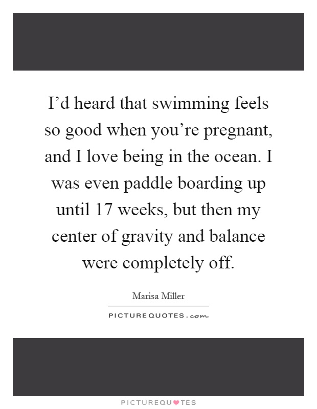 I'd heard that swimming feels so good when you're pregnant, and I love being in the ocean. I was even paddle boarding up until 17 weeks, but then my center of gravity and balance were completely off Picture Quote #1