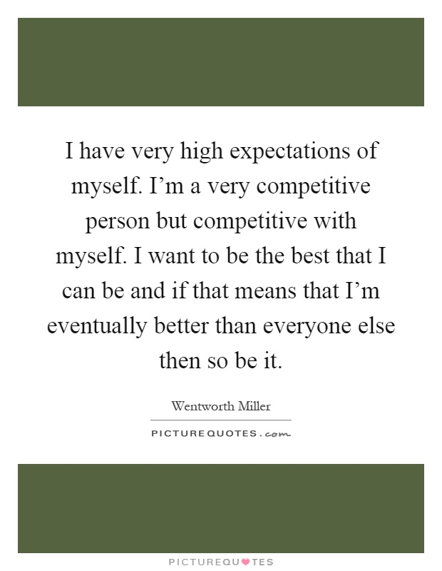I have very high expectations of myself. I'm a very competitive person but competitive with myself. I want to be the best that I can be and if that means that I'm eventually better than everyone else then so be it Picture Quote #1