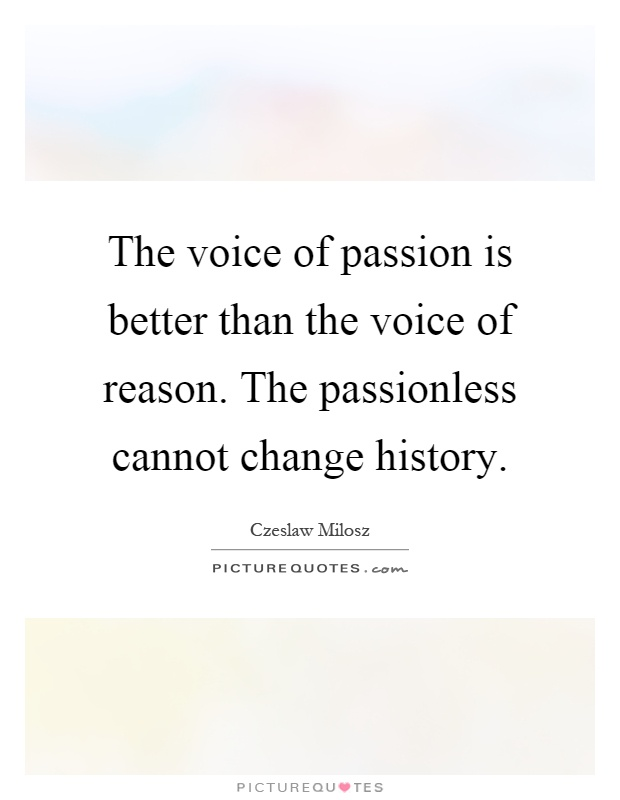 The voice of passion is better than the voice of reason. The passionless cannot change history Picture Quote #1