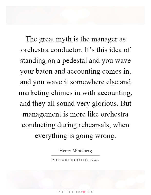 The great myth is the manager as orchestra conductor. It's this idea of standing on a pedestal and you wave your baton and accounting comes in, and you wave it somewhere else and marketing chimes in with accounting, and they all sound very glorious. But management is more like orchestra conducting during rehearsals, when everything is going wrong Picture Quote #1