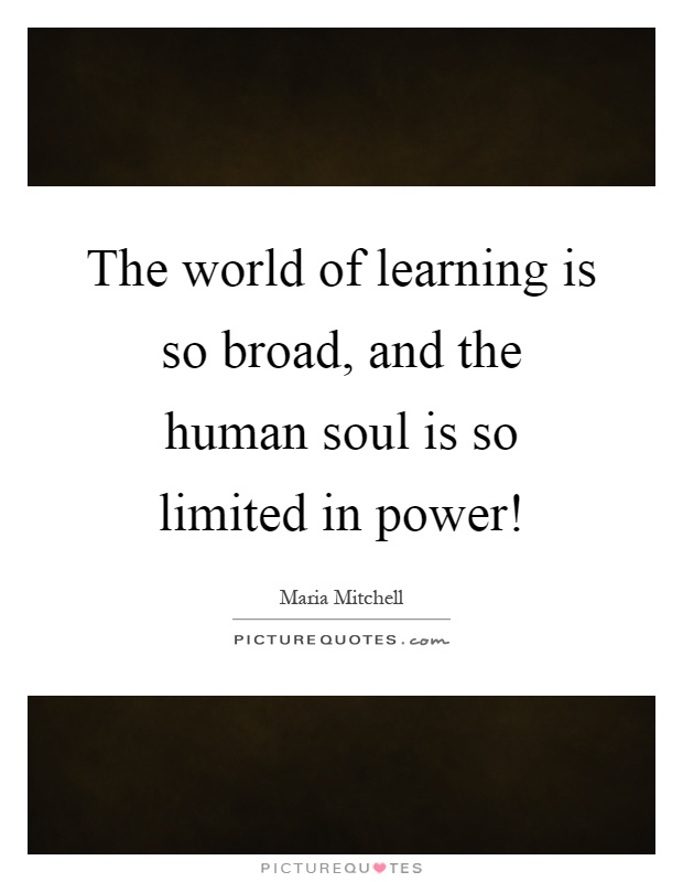 The world of learning is so broad, and the human soul is so limited in power! Picture Quote #1