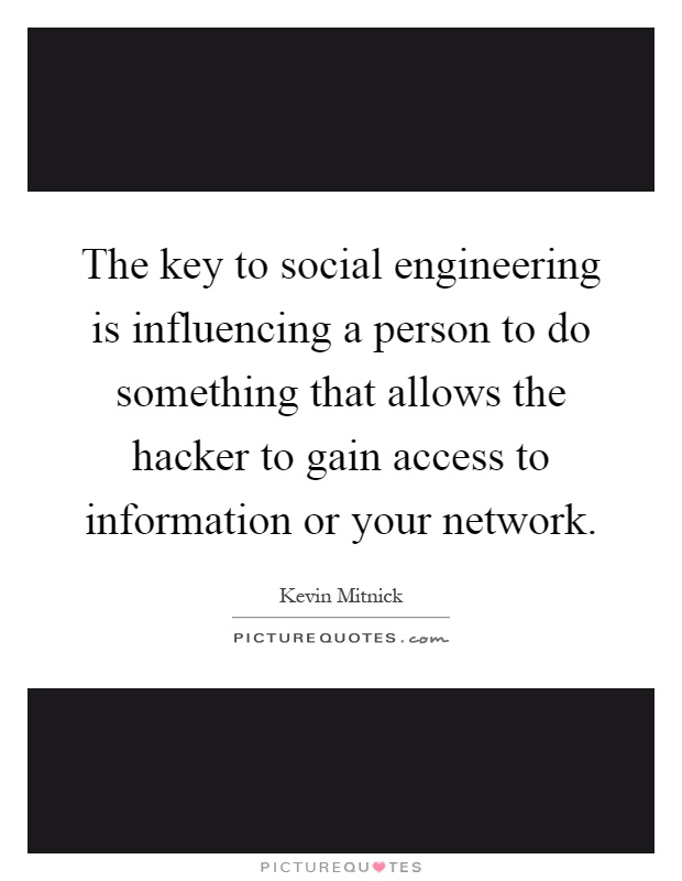 The key to social engineering is influencing a person to do something that allows the hacker to gain access to information or your network Picture Quote #1