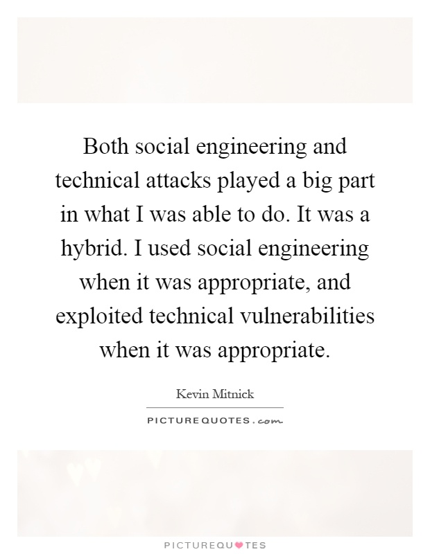 Both social engineering and technical attacks played a big part in what I was able to do. It was a hybrid. I used social engineering when it was appropriate, and exploited technical vulnerabilities when it was appropriate Picture Quote #1