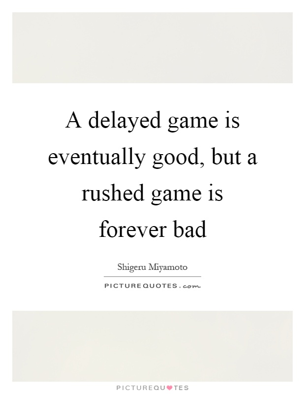A delayed game is eventually good, but a rushed game is forever bad Picture Quote #1