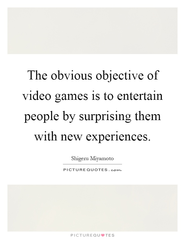 The obvious objective of video games is to entertain people by surprising them with new experiences Picture Quote #1
