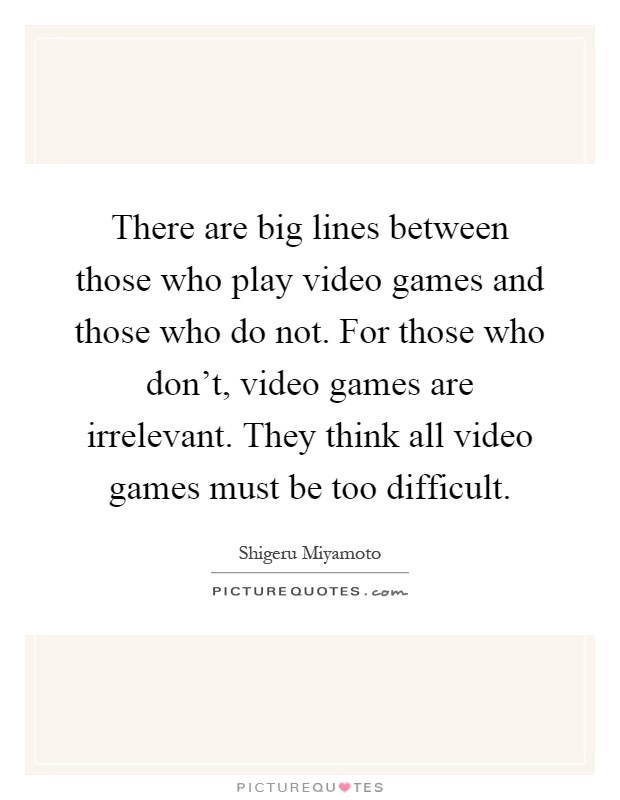There are big lines between those who play video games and those who do not. For those who don't, video games are irrelevant. They think all video games must be too difficult Picture Quote #1