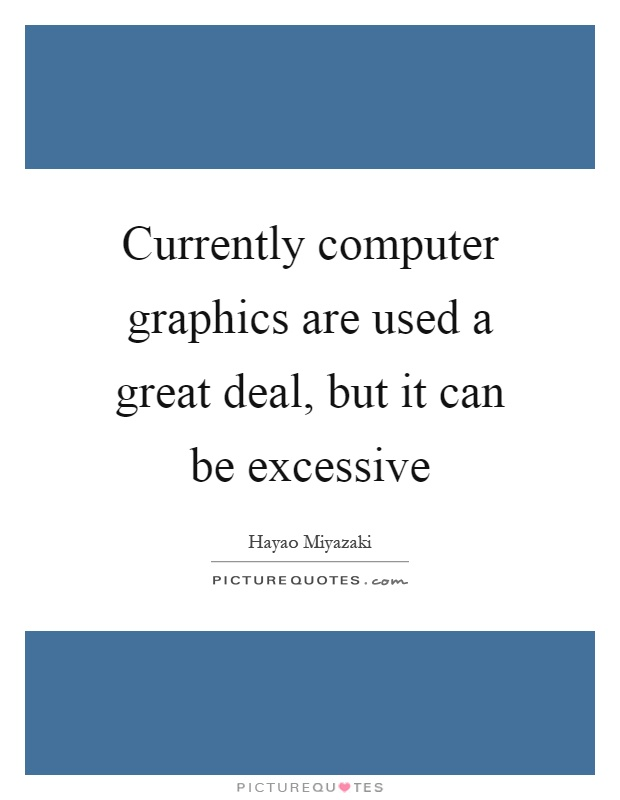 Currently computer graphics are used a great deal, but it can be excessive Picture Quote #1