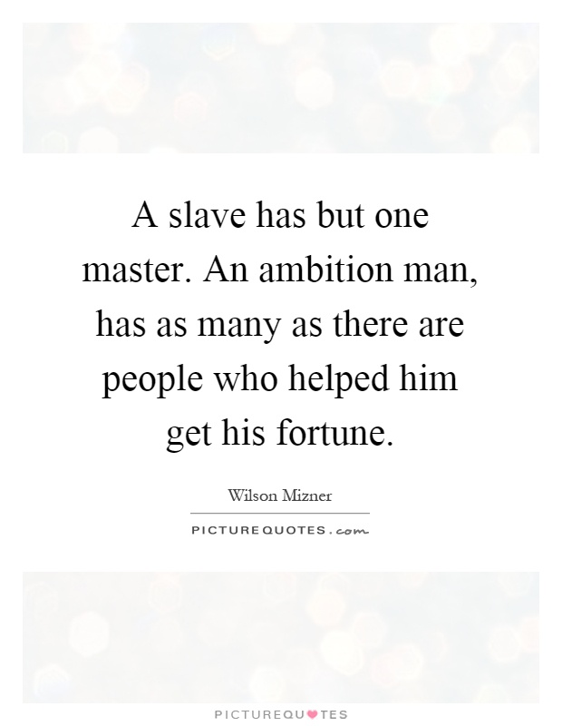 A slave has but one master. An ambition man, has as many as there are people who helped him get his fortune Picture Quote #1