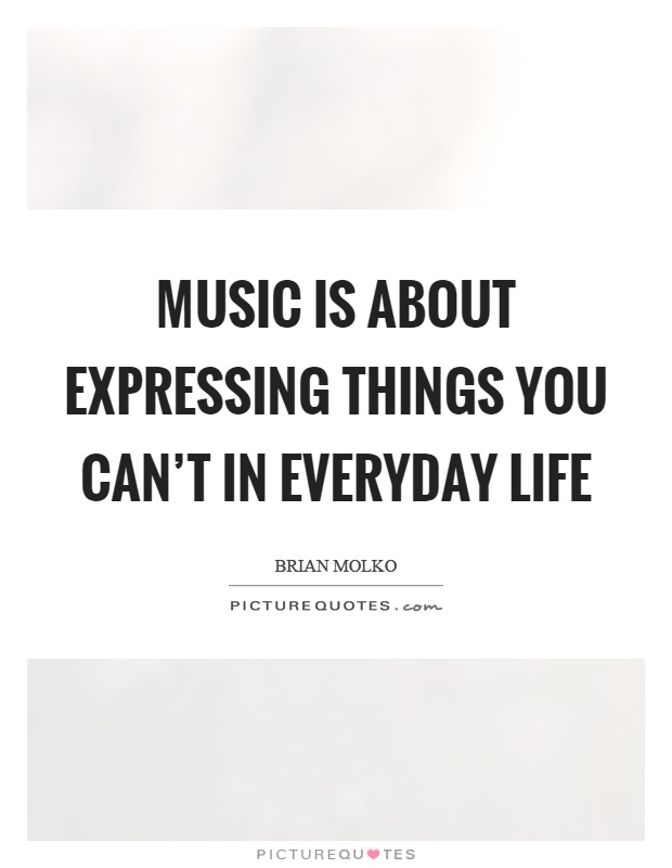 Music is about expressing things you can't in everyday life Picture Quote #1