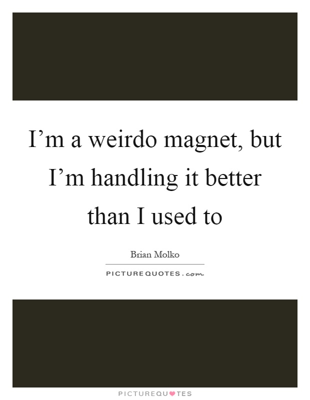 I'm a weirdo magnet, but I'm handling it better than I used to Picture Quote #1