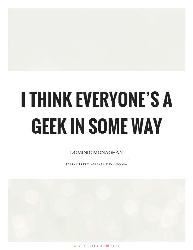 I think everyone's a geek in some way Picture Quote #1