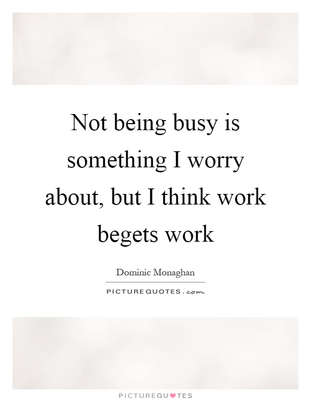 Not being busy is something I worry about, but I think work begets work Picture Quote #1