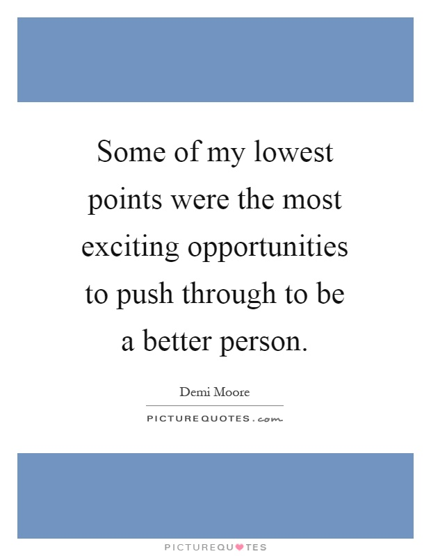 Some of my lowest points were the most exciting opportunities to push through to be a better person Picture Quote #1