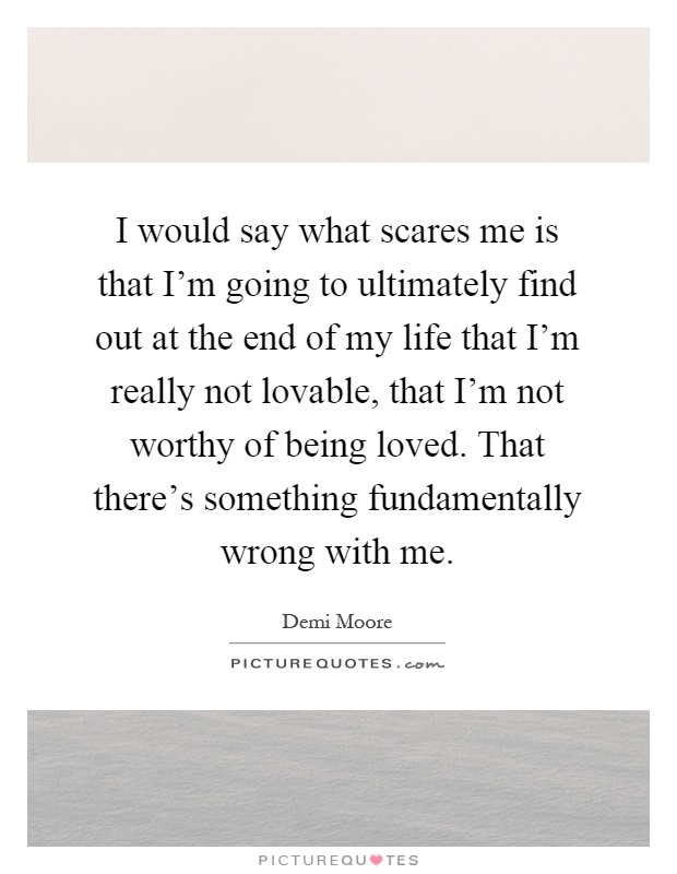 I would say what scares me is that I'm going to ultimately find out at the end of my life that I'm really not lovable, that I'm not worthy of being loved. That there's something fundamentally wrong with me Picture Quote #1