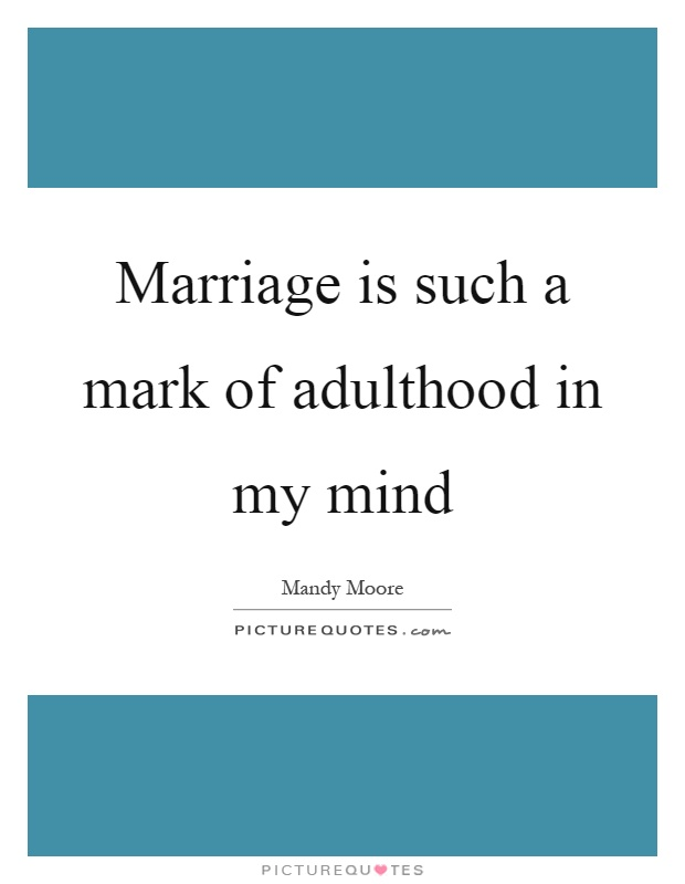 Marriage is such a mark of adulthood in my mind Picture Quote #1