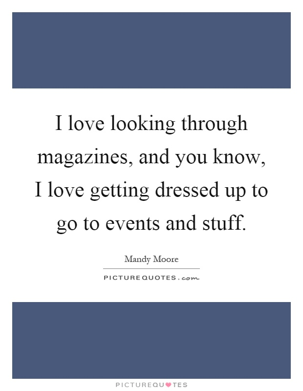 I love looking through magazines, and you know, I love getting dressed up to go to events and stuff Picture Quote #1