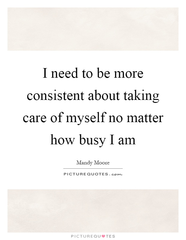 I need to be more consistent about taking care of myself no matter how busy I am Picture Quote #1