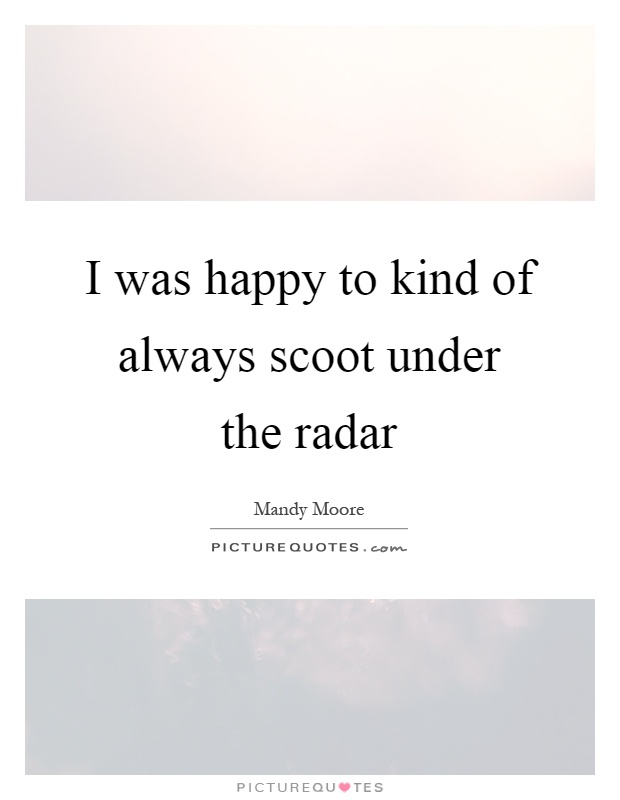 I was happy to kind of always scoot under the radar Picture Quote #1
