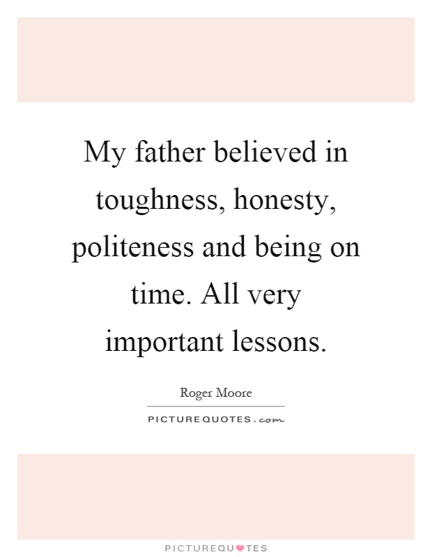 My father believed in toughness, honesty, politeness and being on time. All very important lessons Picture Quote #1