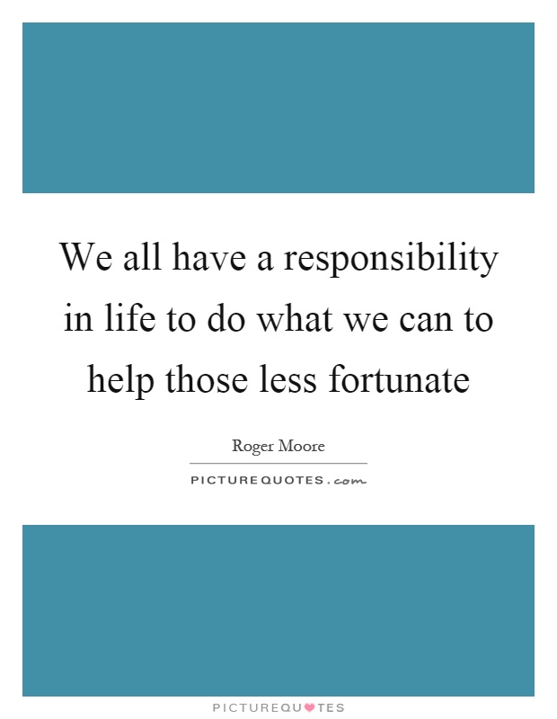 We all have a responsibility in life to do what we can to help those less fortunate Picture Quote #1