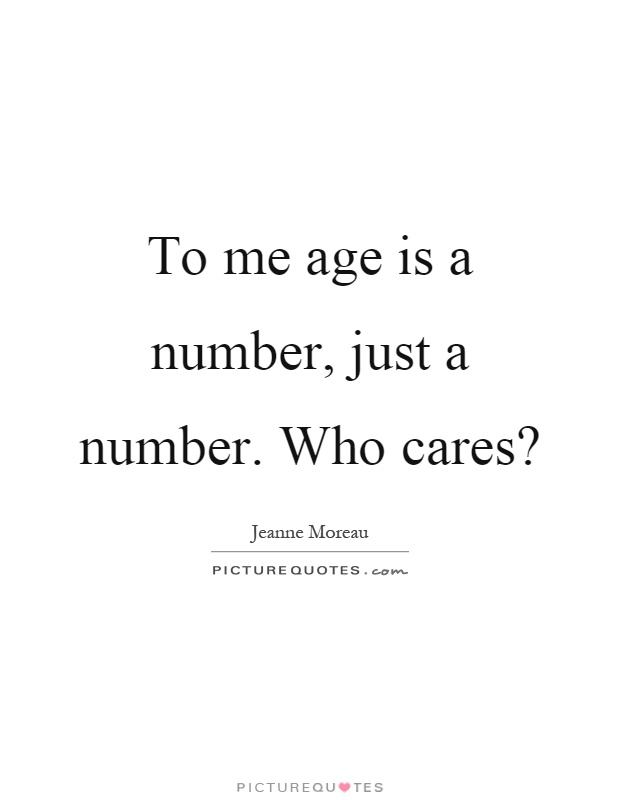 To me age is a number, just a number. Who cares? Picture Quote #1