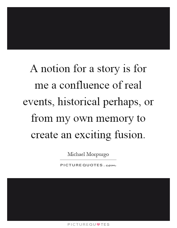 A notion for a story is for me a confluence of real events, historical perhaps, or from my own memory to create an exciting fusion Picture Quote #1