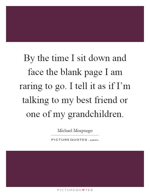 By the time I sit down and face the blank page I am raring to go. I tell it as if I'm talking to my best friend or one of my grandchildren Picture Quote #1