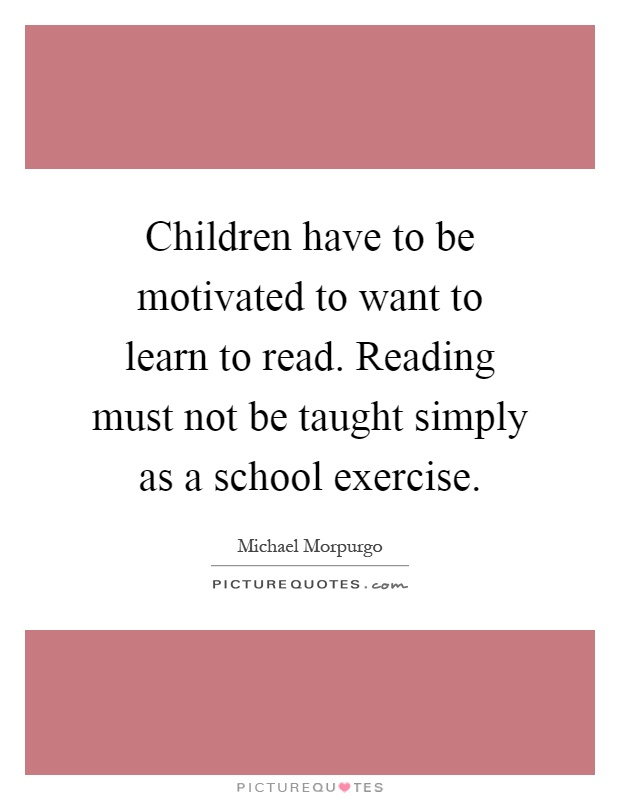 Children have to be motivated to want to learn to read. Reading must not be taught simply as a school exercise Picture Quote #1
