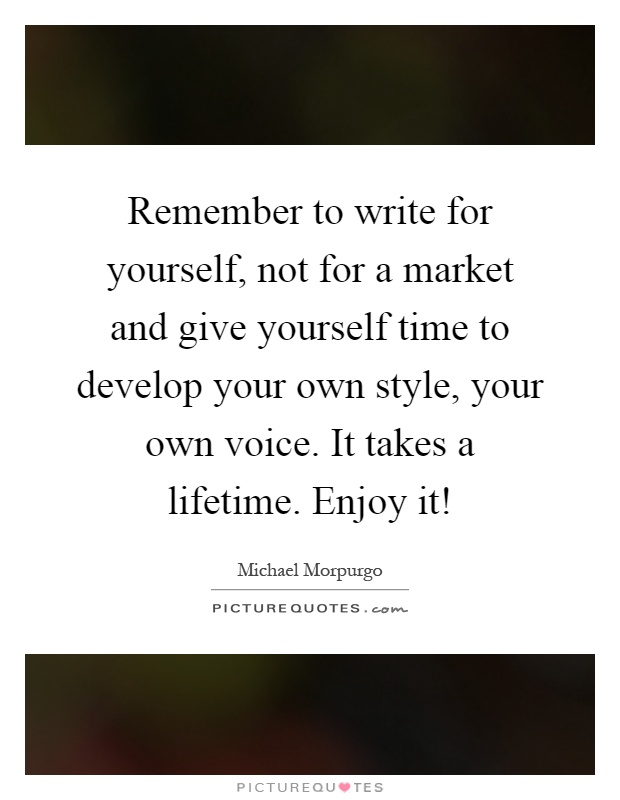 Remember to write for yourself, not for a market and give yourself time to develop your own style, your own voice. It takes a lifetime. Enjoy it! Picture Quote #1